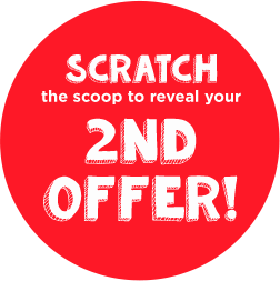 scratch the scoop to reveal your 2nd offer!